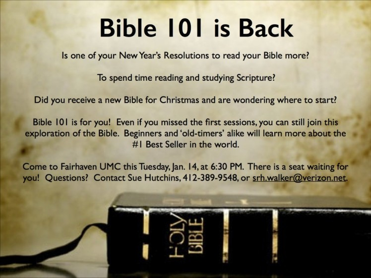 Is one of your New Year's Resolutions to read your Bible more? To spend time reading and studying Scripture? Did you receive a new Bible for Christmas and are wondering where to start? Bible 101 is for you! Even if you missed the first sessions, you can still join this exploration of the Bible. Beginners and 'old-timers' alike will learn more about the #1 Best Seller in the world. Come to Fairhaven UMC this Tuesday, Jan. 14, 6:30 pm. There is a seat waiting for you! Questions? Contact Sue Hutchins.